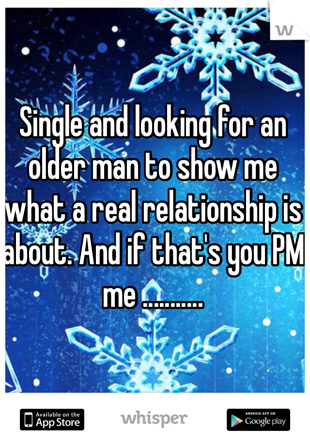 Single and looking for an older man to show me what a real relationship is about. And if that's you PM me ...........