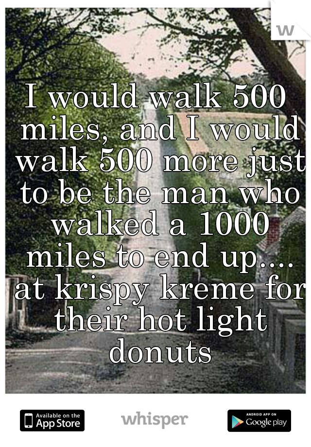 I would walk 500 miles, and I would walk 500 more just to be the man who walked a 1000 miles to end up.... at krispy kreme for their hot light donuts