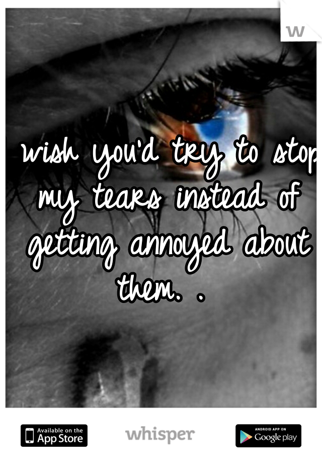 I wish you'd try to stop my tears instead of getting annoyed about them. .
