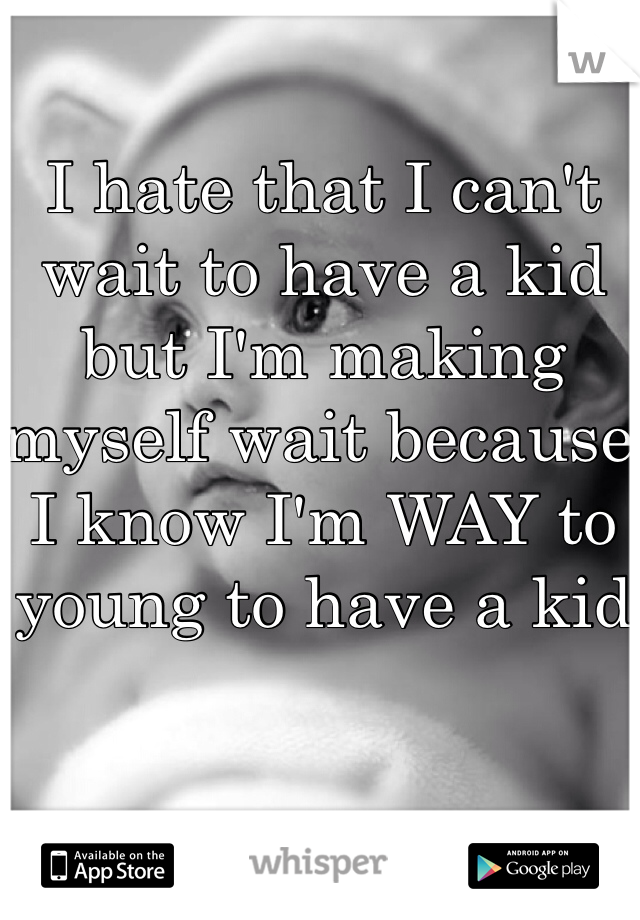 I hate that I can't wait to have a kid but I'm making myself wait because I know I'm WAY to young to have a kid