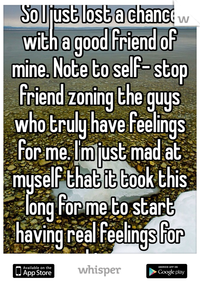 So I just lost a chance with a good friend of mine. Note to self- stop friend zoning the guys who truly have feelings for me. I'm just mad at myself that it took this long for me to start having real feelings for him.