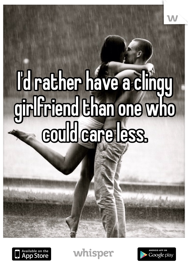 I'd rather have a clingy girlfriend than one who could care less.