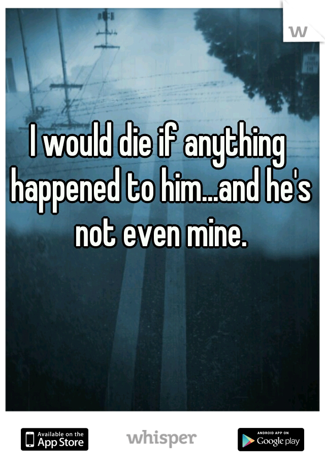 I would die if anything happened to him...and he's not even mine.