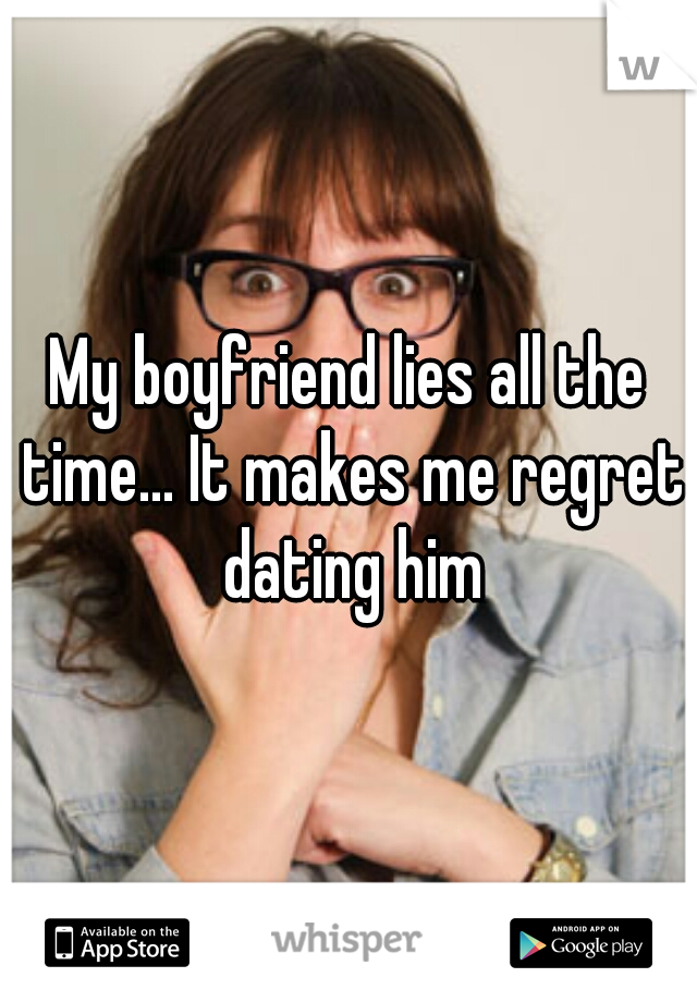 My boyfriend lies all the time... It makes me regret dating him