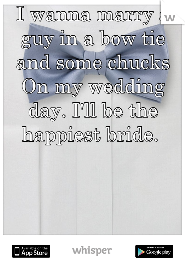 I wanna marry a guy in a bow tie and some chucks On my wedding day. I'll be the happiest bride.