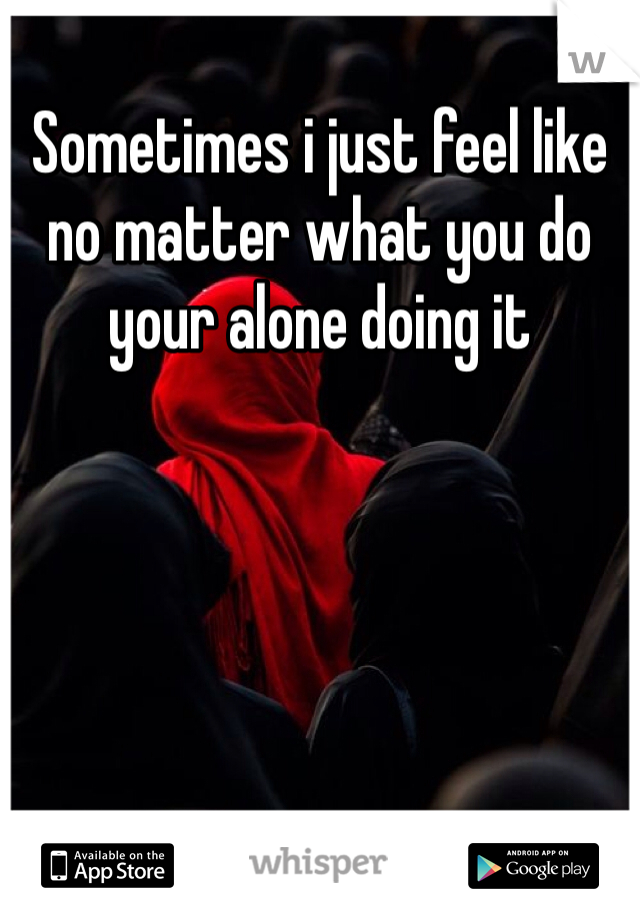 Sometimes i just feel like no matter what you do your alone doing it