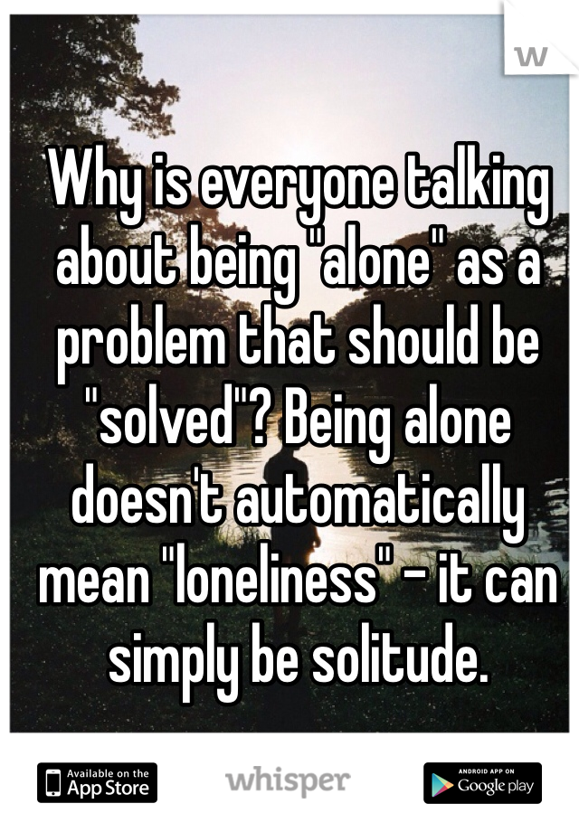 """Why is everyone talking about being """"alone"""" as a problem that should be """"solved""""? Being alone doesn't automatically mean """"loneliness"""" - it can simply be solitude."""