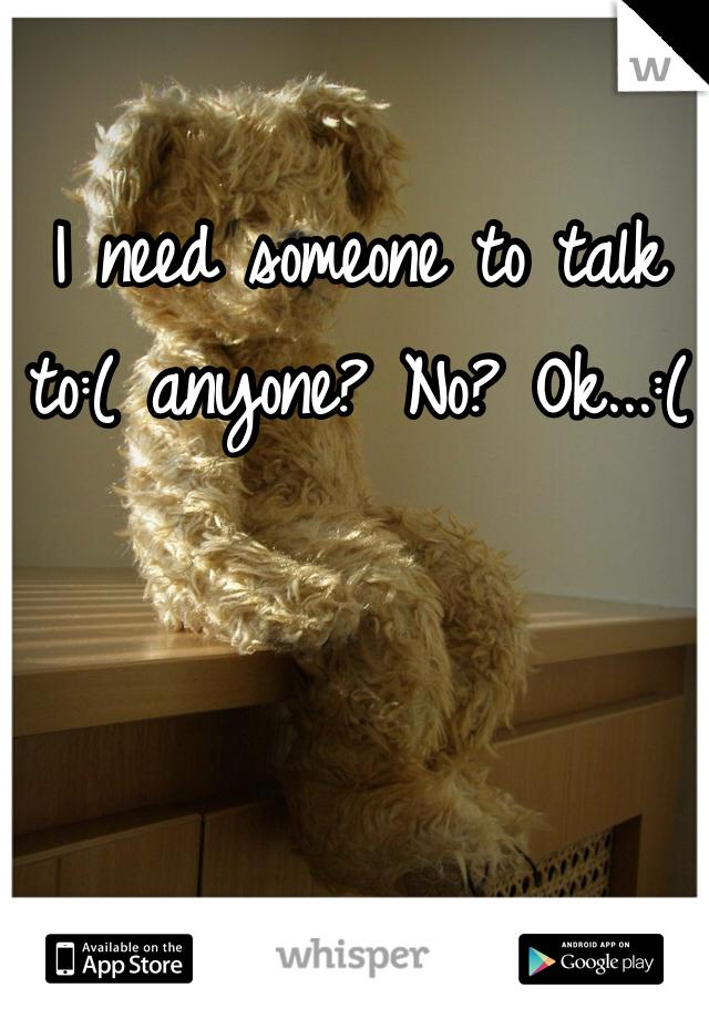 I need someone to talk to:( anyone? No? Ok...:(