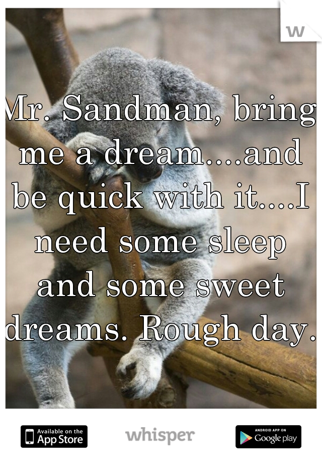 Mr. Sandman, bring me a dream....and be quick with it....I need some sleep and some sweet dreams. Rough day.