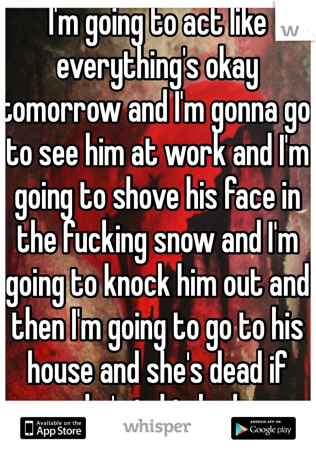 I'm going to act like everything's okay tomorrow and I'm gonna go to see him at work and I'm going to shove his face in the fucking snow and I'm going to knock him out and then I'm going to go to his house and she's dead if she's in his bed.