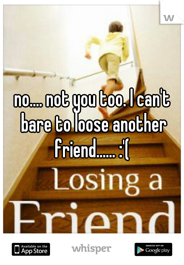 no.... not you too. I can't bare to loose another friend...... :'(