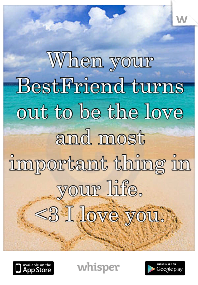 When your BestFriend turns out to be the love and most important thing in your life.  <3 I love you.
