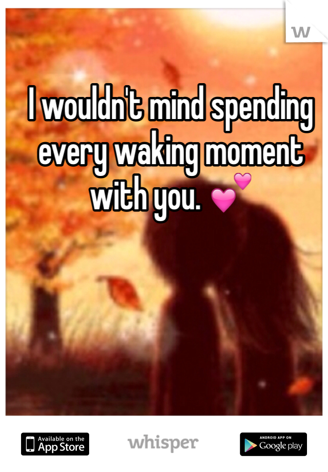 I wouldn't mind spending every waking moment with you. 💕