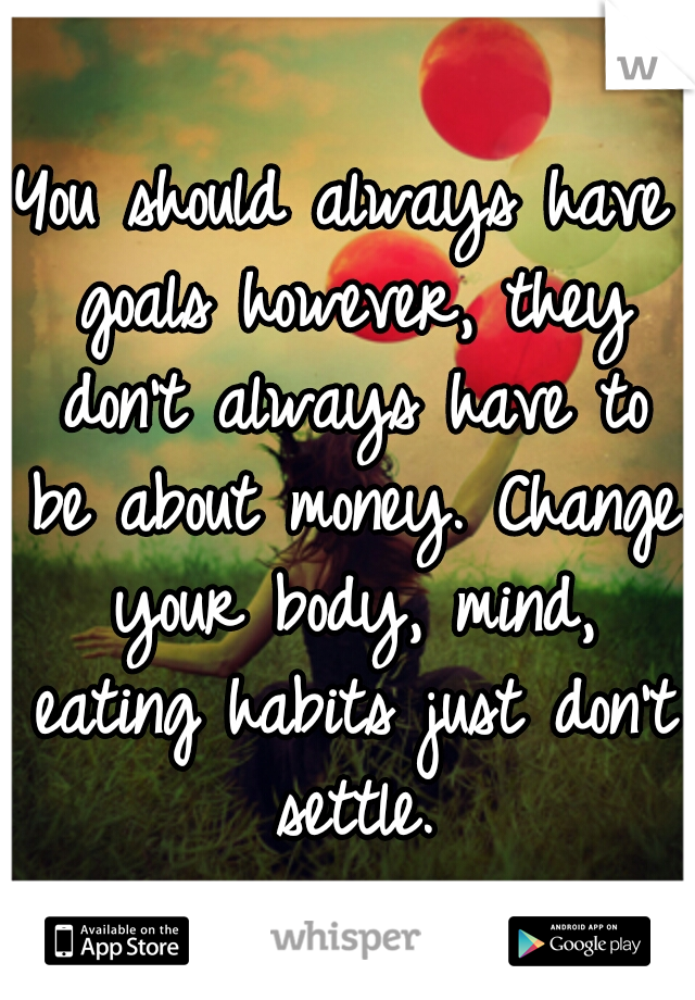 You should always have goals however, they don't always have to be about money. Change your body, mind, eating habits just don't settle.