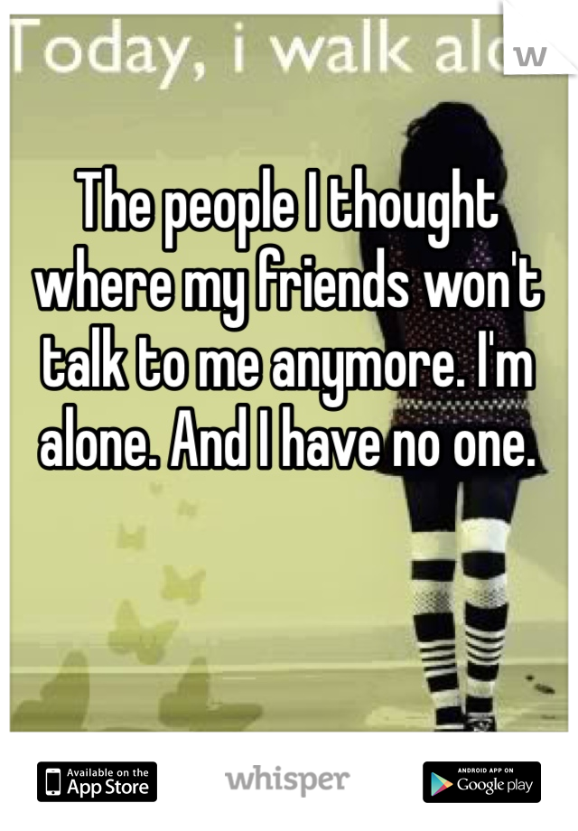 The people I thought where my friends won't talk to me anymore. I'm alone. And I have no one.