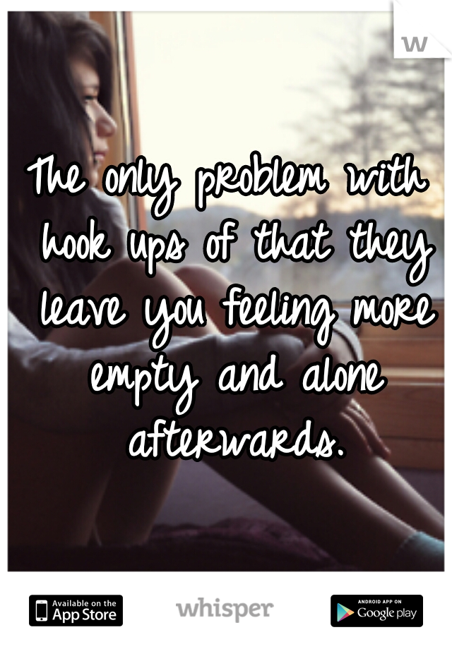 The only problem with hook ups of that they leave you feeling more empty and alone afterwards.