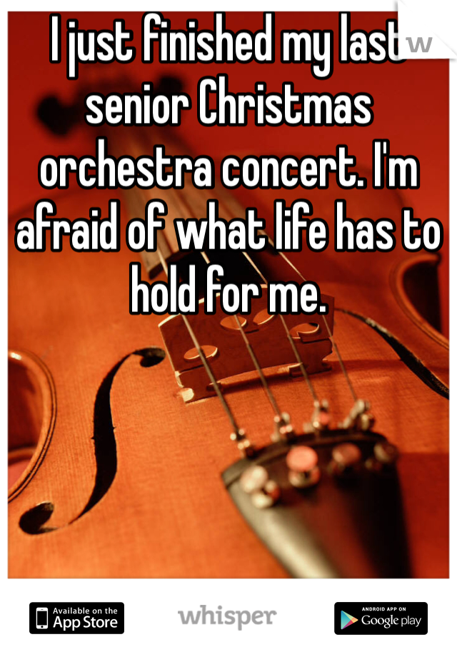 I just finished my last senior Christmas orchestra concert. I'm afraid of what life has to hold for me.