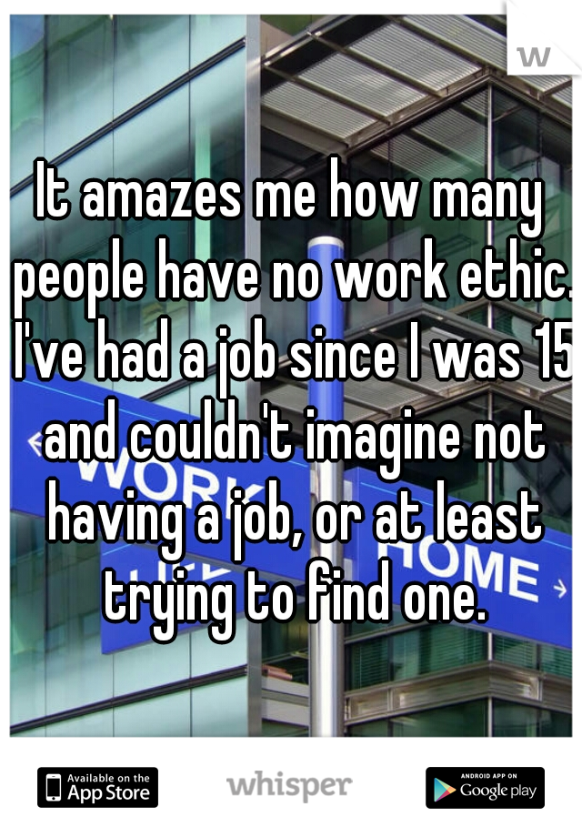 It amazes me how many people have no work ethic. I've had a job since I was 15 and couldn't imagine not having a job, or at least trying to find one.