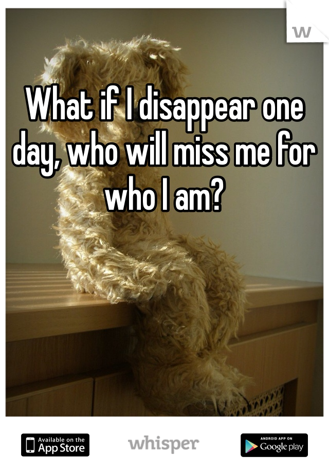 What if I disappear one day, who will miss me for who I am?