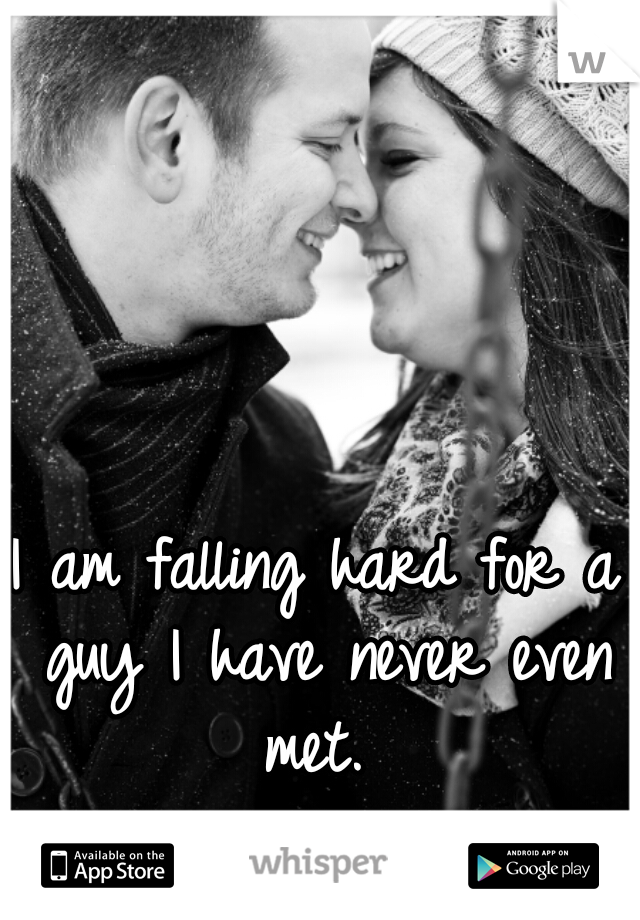 I am falling hard for a guy I have never even met.