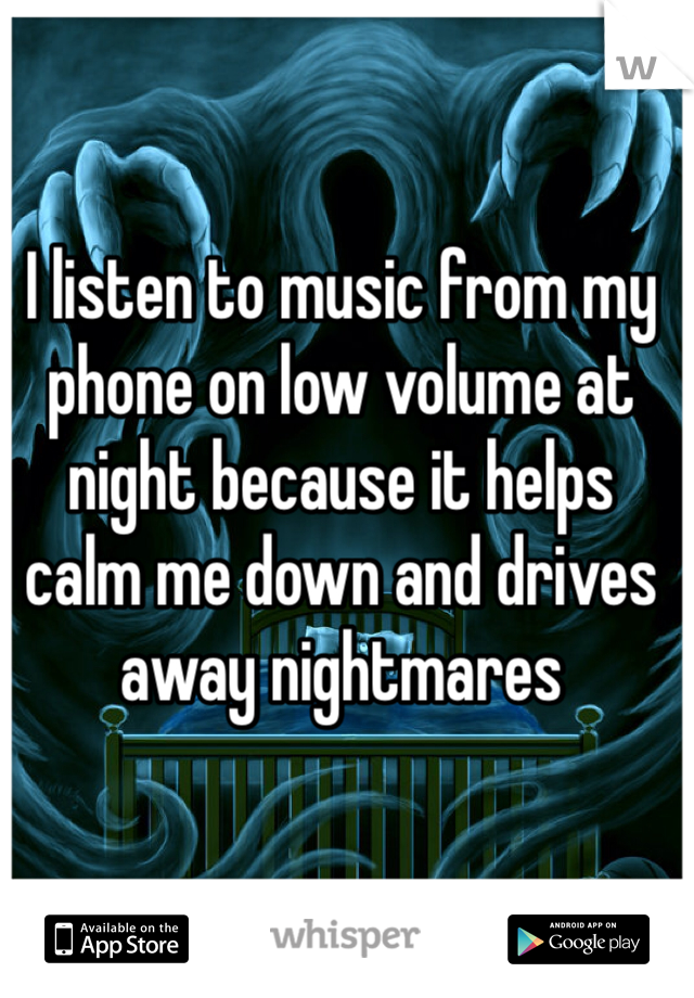 I listen to music from my phone on low volume at night because it helps calm me down and drives away nightmares