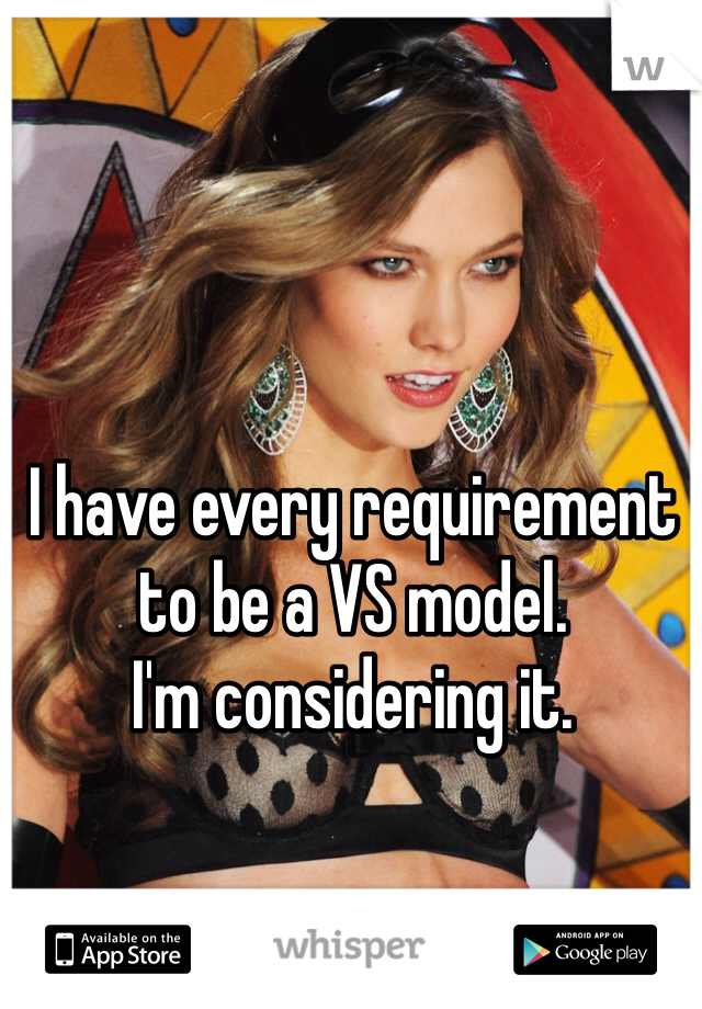 I have every requirement to be a VS model. I'm considering it.