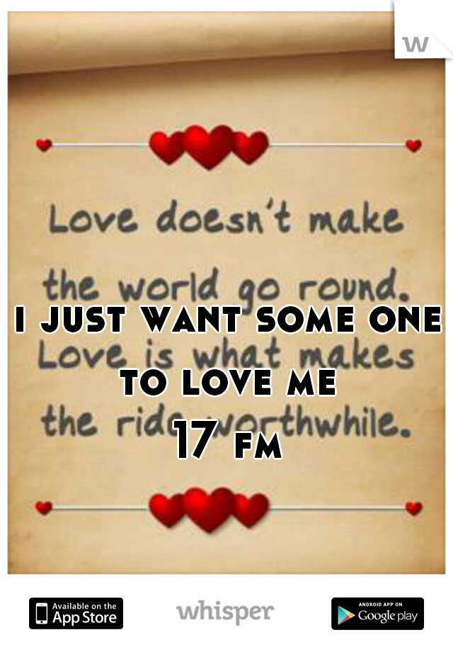 i just want some one to love me  17 fm