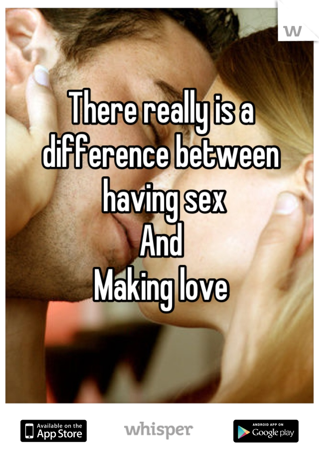 There really is a difference between  having sex  And Making love