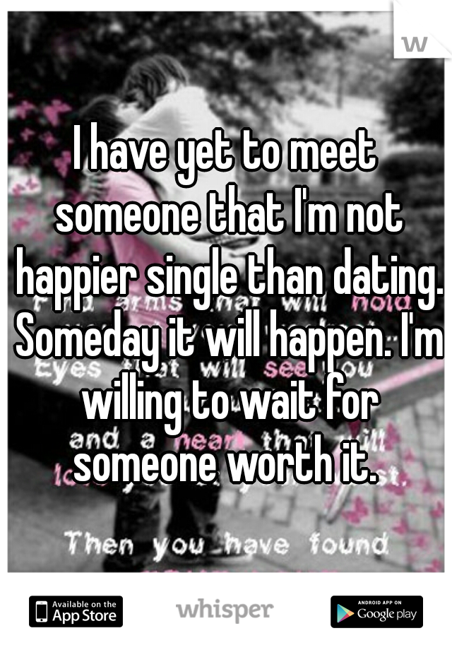 I have yet to meet someone that I'm not happier single than dating. Someday it will happen. I'm willing to wait for someone worth it.