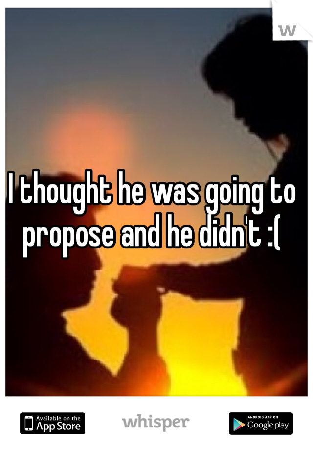 I thought he was going to propose and he didn't :(
