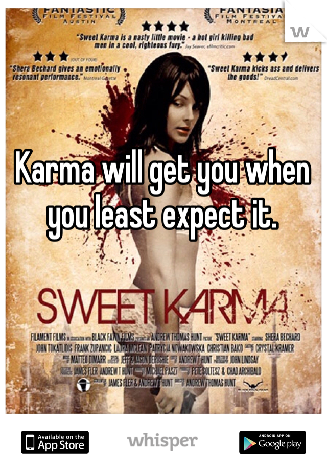 Karma will get you when you least expect it.