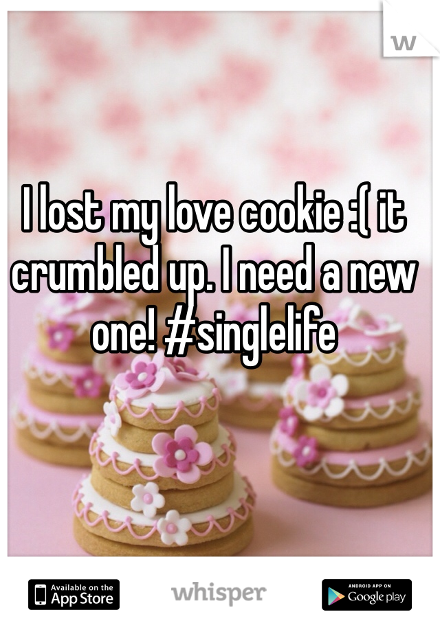 I lost my love cookie :( it crumbled up. I need a new one! #singlelife