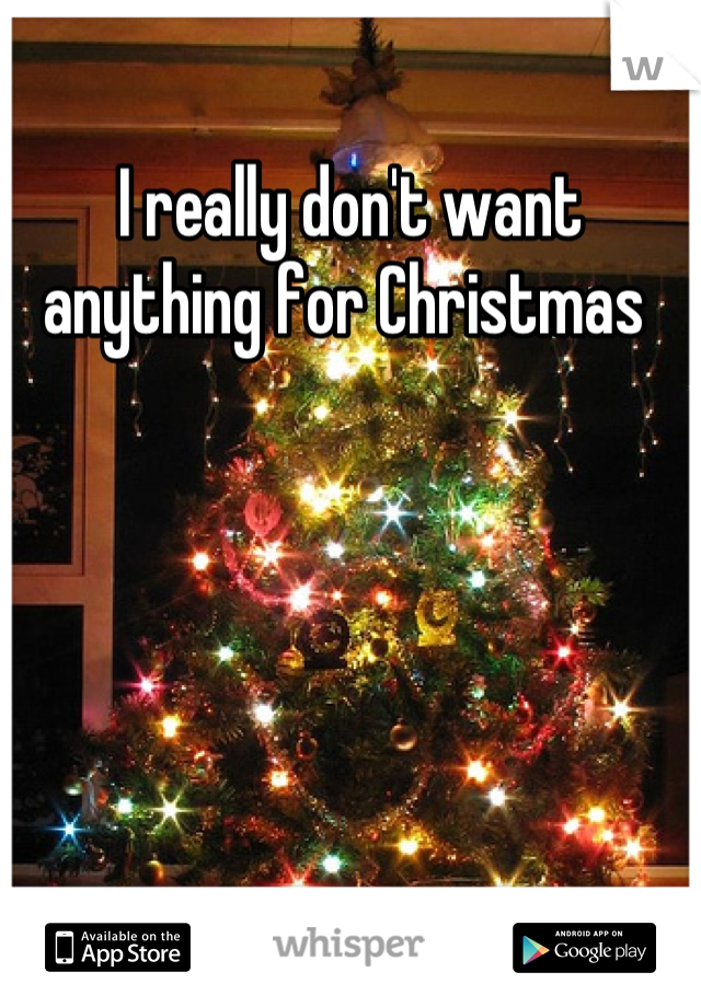I really don't want anything for Christmas
