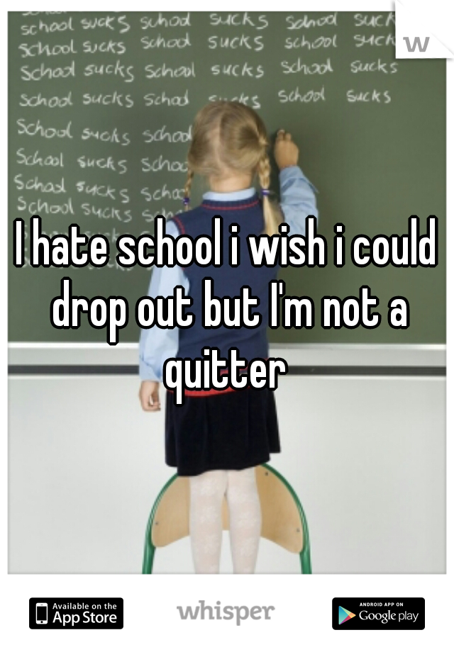 I hate school i wish i could drop out but I'm not a quitter