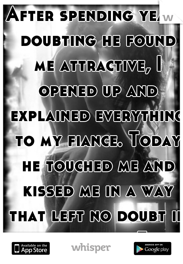 After spending years doubting he found me attractive, I opened up and explained everything to my fiance. Today he touched me and kissed me in a way that left no doubt in my mind. <3