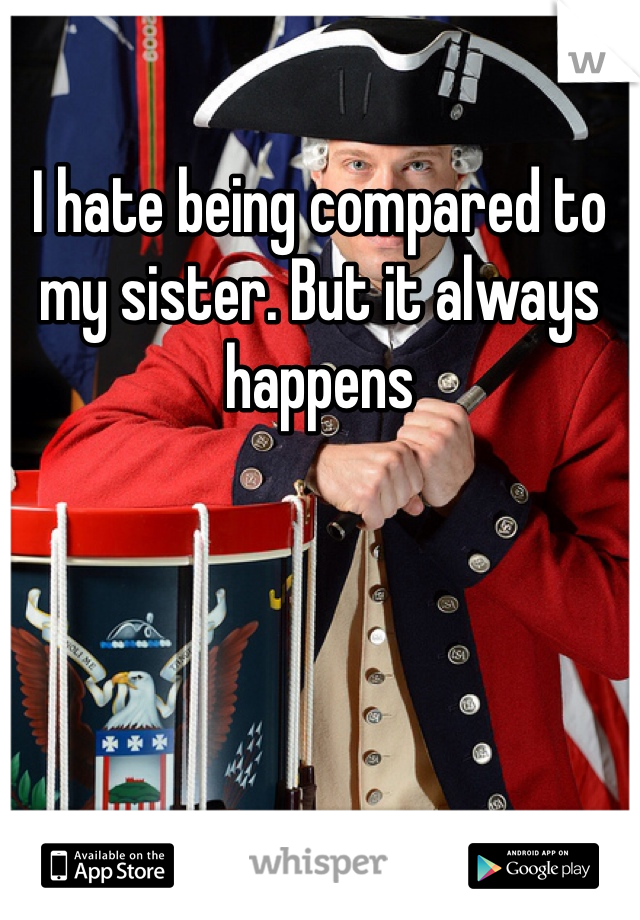 I hate being compared to my sister. But it always happens