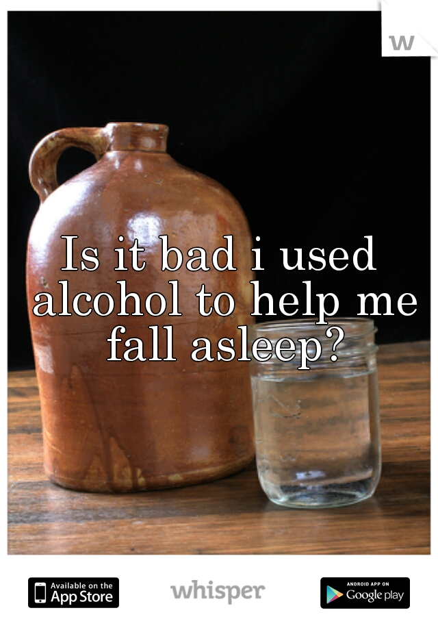 Is it bad i used alcohol to help me fall asleep?
