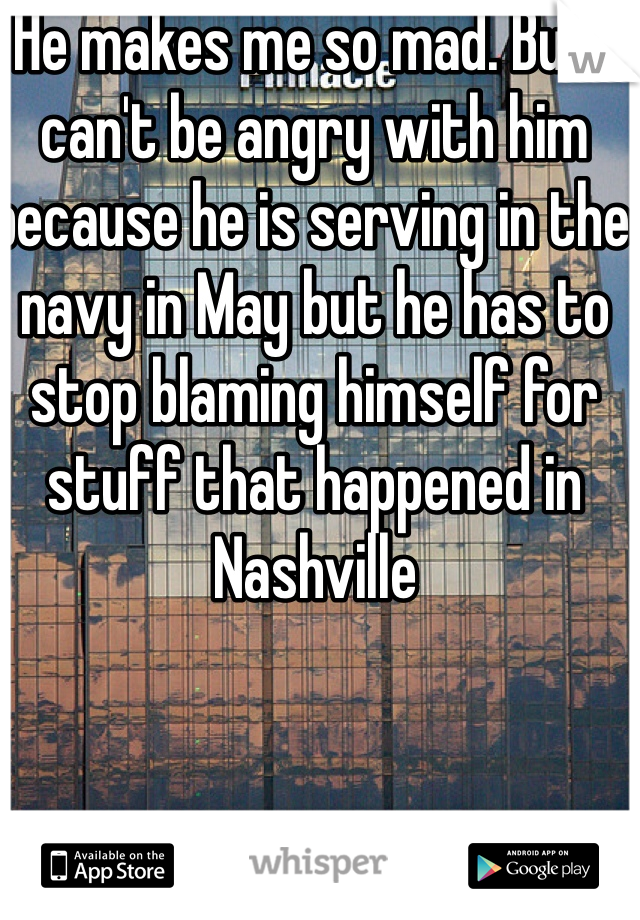 He makes me so mad. But I can't be angry with him because he is serving in the navy in May but he has to stop blaming himself for stuff that happened in Nashville