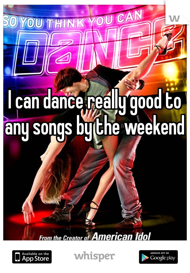 I can dance really good to any songs by the weekend