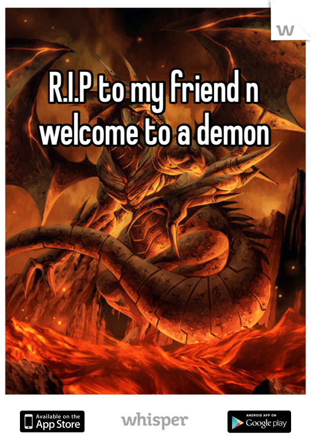 R.I.P to my friend n welcome to a demon