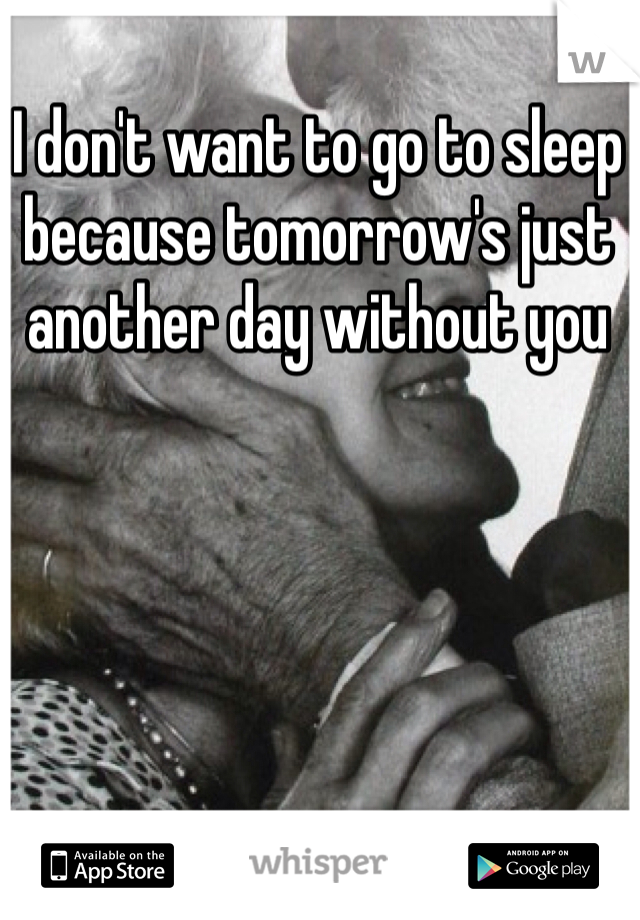 I don't want to go to sleep because tomorrow's just another day without you
