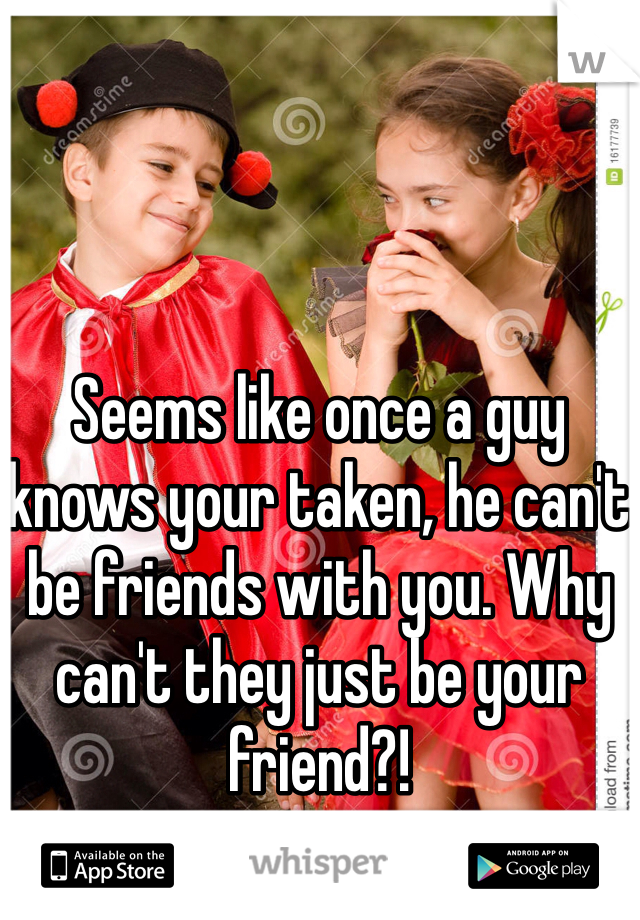 Seems like once a guy knows your taken, he can't be friends with you. Why can't they just be your friend?!