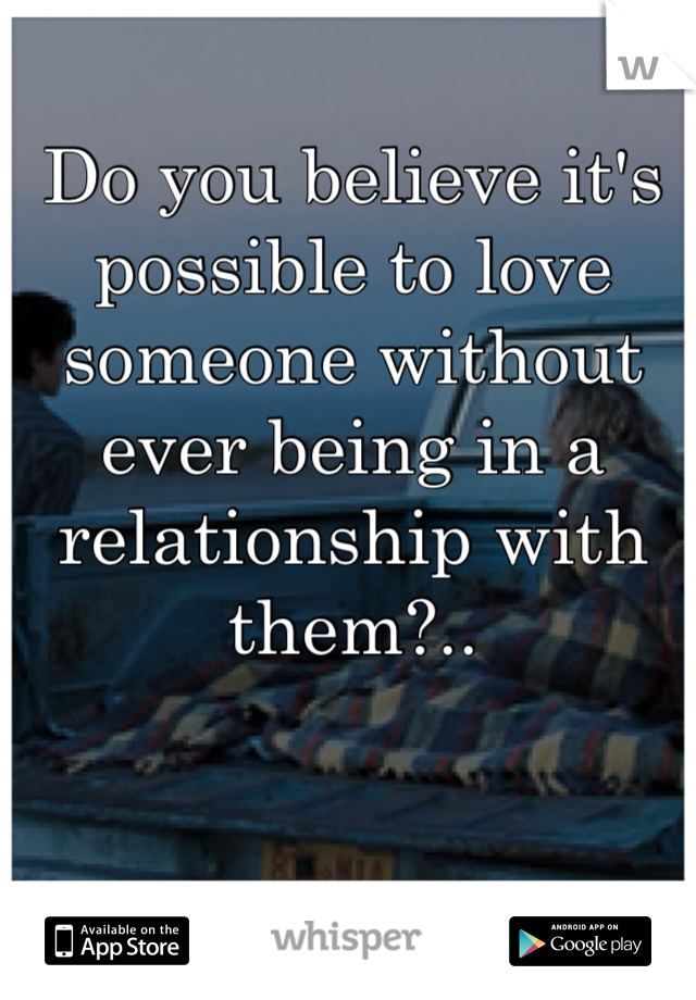 Do you believe it's possible to love someone without ever being in a relationship with them?..