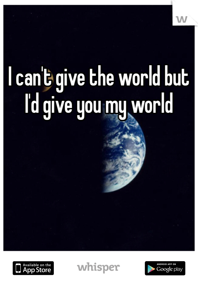 I can't give the world but I'd give you my world