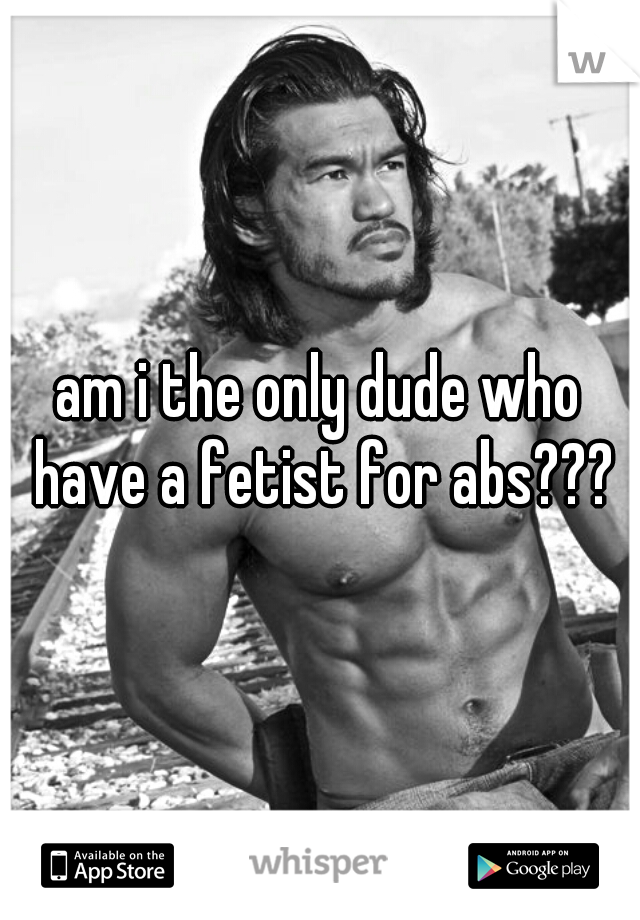 am i the only dude who have a fetist for abs???