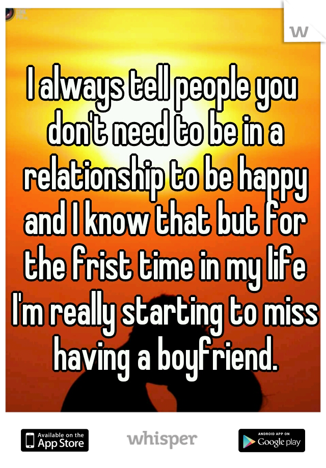 I always tell people you don't need to be in a relationship to be happy and I know that but for the frist time in my life I'm really starting to miss having a boyfriend.