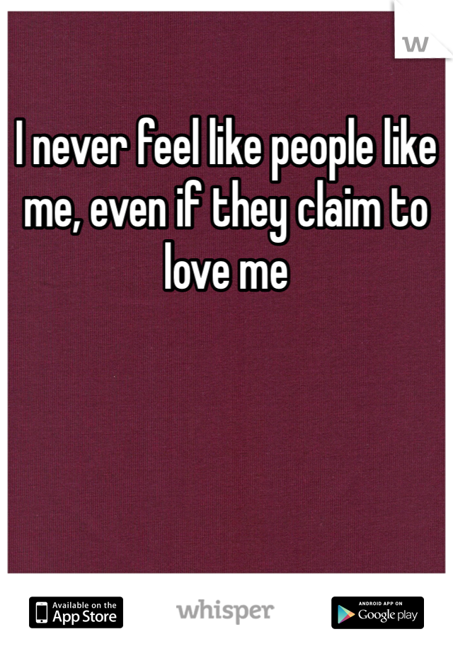 I never feel like people like me, even if they claim to love me