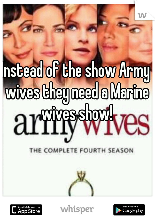 Instead of the show Army wives they need a Marine wives show!