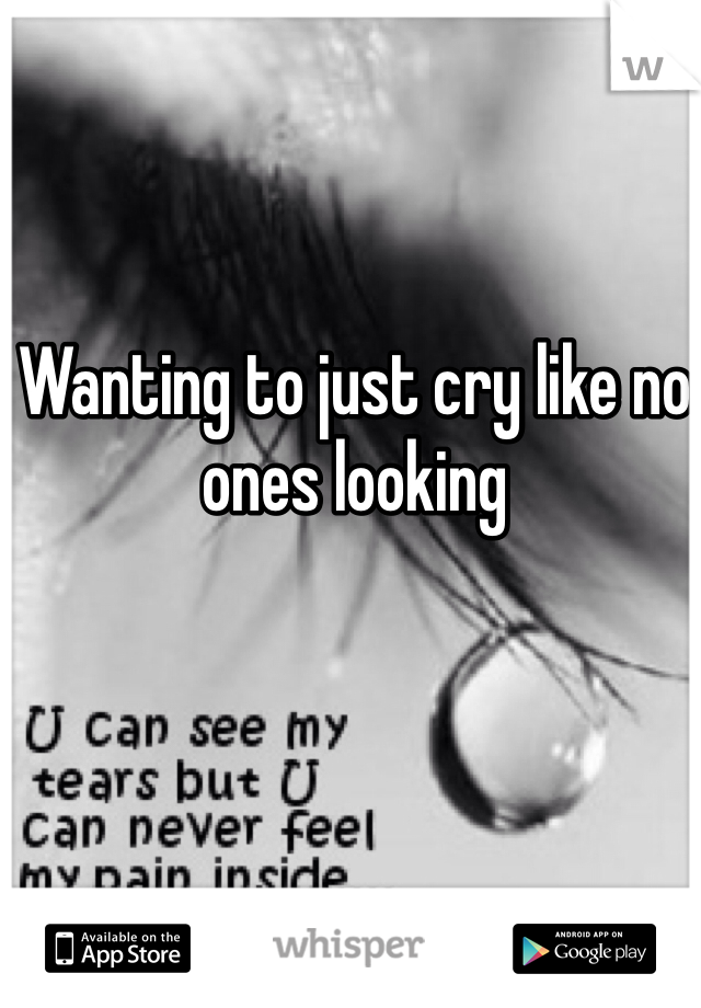 Wanting to just cry like no ones looking