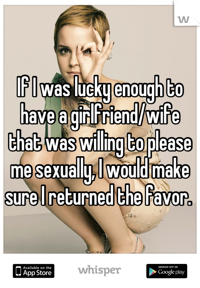 If I was lucky enough to have a girlfriend/wife that was willing to please me sexually, I would make sure I returned the favor.